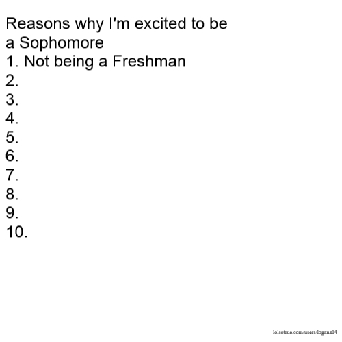 Reasons why I'm excited to be a Sophomore 1. Not being a Freshman 2. 3. 4. 5. 6. 7. 8. 9. 10.