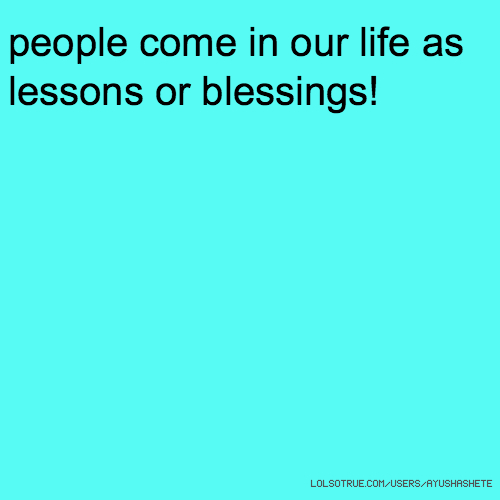people come in our life as lessons or blessings!