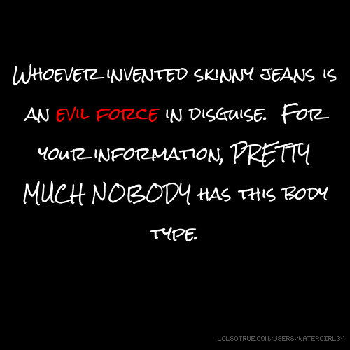 Whoever invented skinny jeans is an evil force in disguise. For your information, PRETTY MUCH NOBODY has this body type.