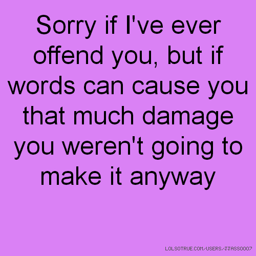 Sorry if I've ever offend you, but if words can cause you that much damage you weren't going to make it anyway