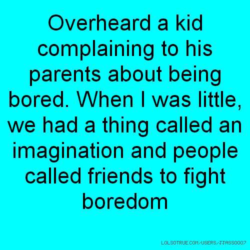 Overheard a kid complaining to his parents about being bored. When I was little, we had a thing called an imagination and people called friends to fight boredom