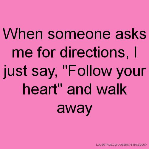 """When someone asks me for directions, I just say, """"Follow your heart"""" and walk away"""