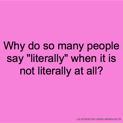 "Why do so many people say ""literally"" when it is not literally at all?"