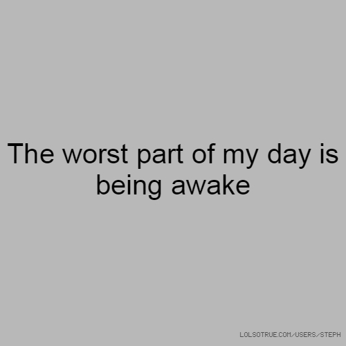 The worst part of my day is being awake
