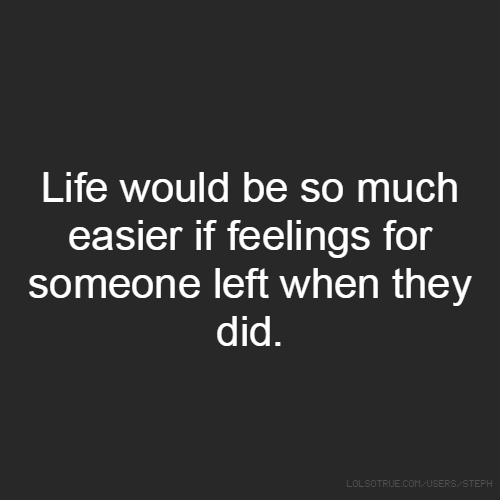 Life would be so much easier if feelings for someone left when they did.