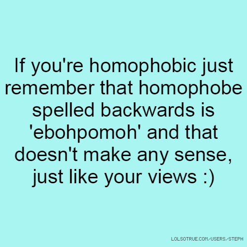 If you're homophobic just remember that homophobe spelled backwards is 'ebohpomoh' and that doesn't make any sense, just like your views :)