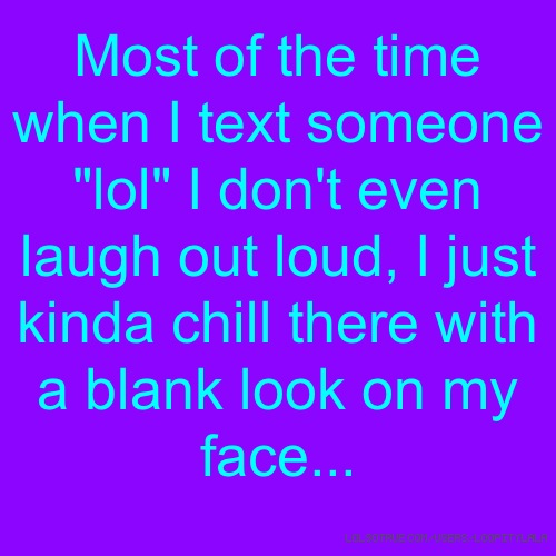 "Most of the time when I text someone ""lol"" I don't even laugh out loud, I just kinda chill there with a blank look on my face..."