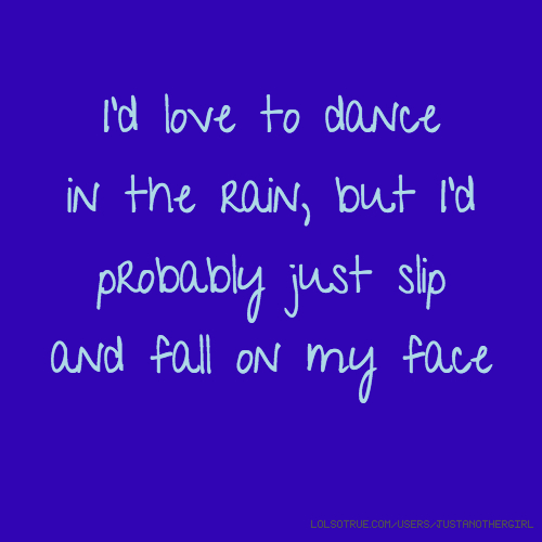 I'd love to dance in the rain, but I'd probably just slip and fall on my face