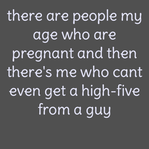 there are people my age who are pregnant and then there's me who cant even get a high-five from a guy