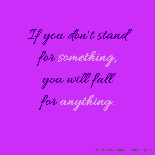 If you don't stand for something, you will fall for anything.