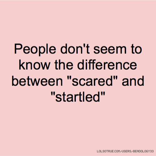 """People don't seem to know the difference between """"scared"""" and """"startled"""""""