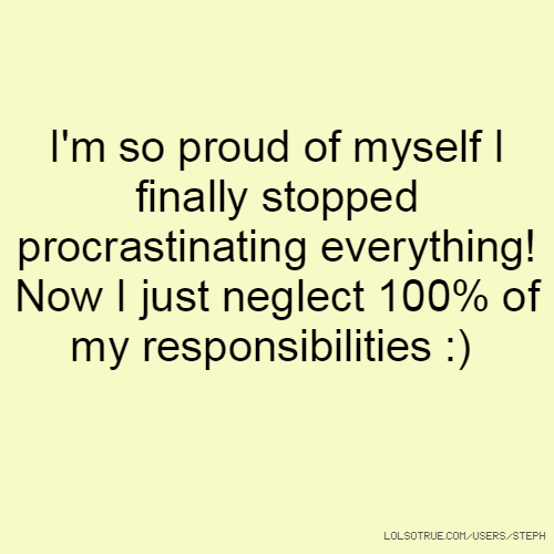 I'm so proud of myself I finally stopped procrastinating everything! Now I just neglect 100% of my responsibilities :)