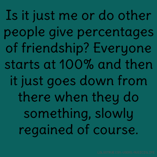 Is it just me or do other people give percentages of friendship? Everyone starts at 100% and then it just goes down from there when they do something, slowly regained of course.