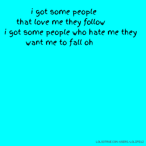 i got some people that love me they follow i got some people who hate me they want me to fall oh