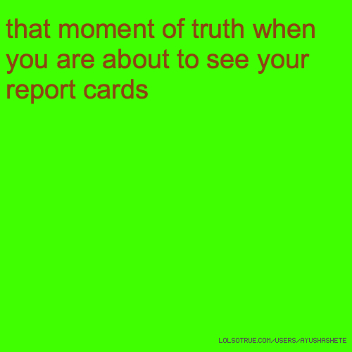 that moment of truth when you are about to see your report cards