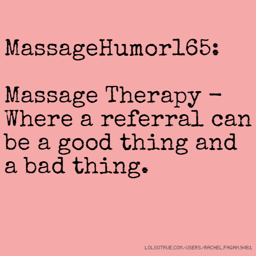 MassageHumor165: Massage Therapy - Where a referral can be a good thing and a bad thing.
