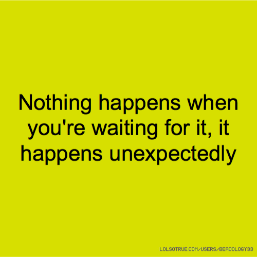Nothing happens when you're waiting for it, it happens unexpectedly
