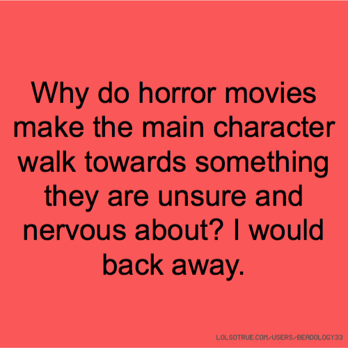 Why do horror movies make the main character walk towards something they are unsure and nervous about? I would back away.