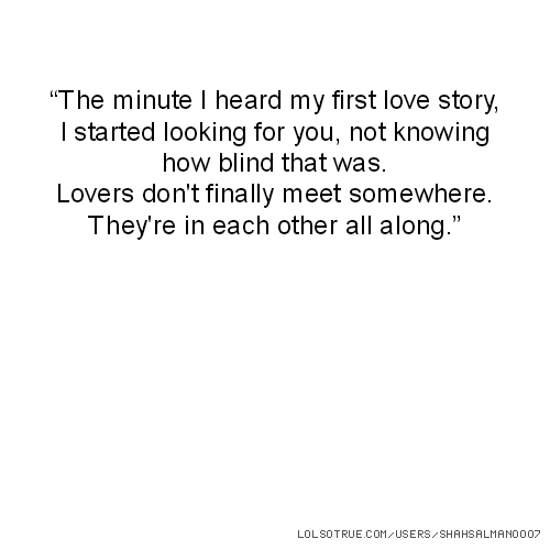 """""""The minute I heard my first love story, I started looking for you, not knowing how blind that was. Lovers don't finally meet somewhere. They're in each other all along."""""""