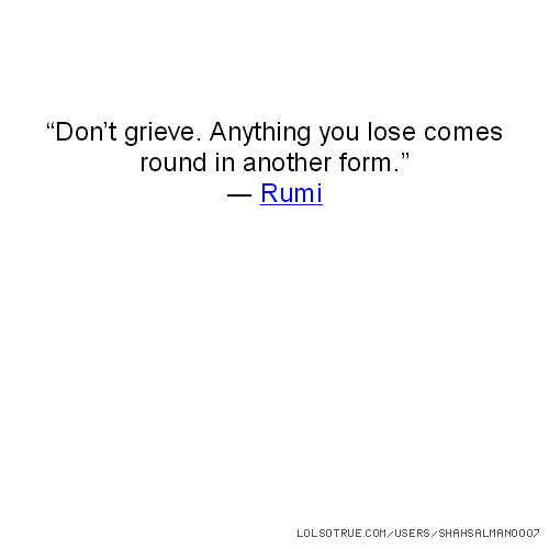 """""""Don't grieve. Anything you lose comes round in another form."""" ― Rumi"""
