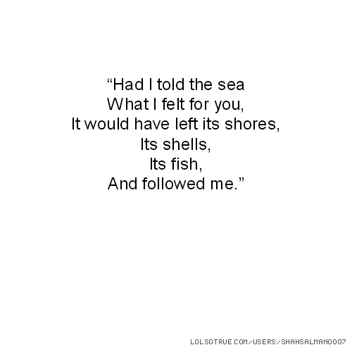 """""""Had I told the sea What I felt for you, It would have left its shores, Its shells, Its fish, And followed me."""""""