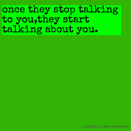 once they stop talking to you,they start talking about you.