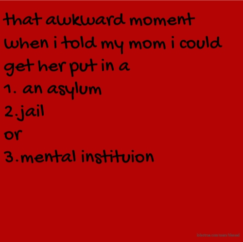 that awkward moment when i told my mom i could get her put in a 1. an asylum 2.jail or 3.mental instituion