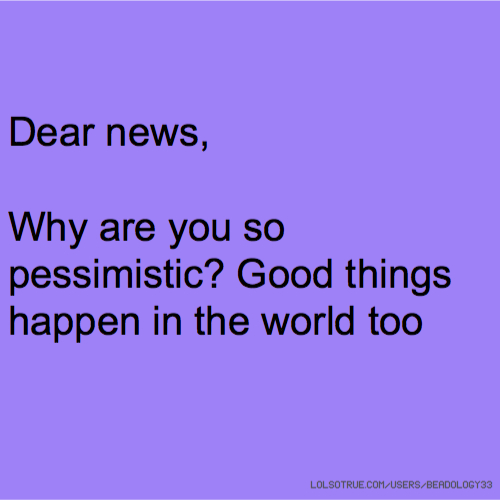 Dear news, Why are you so pessimistic? Good things happen in the world too
