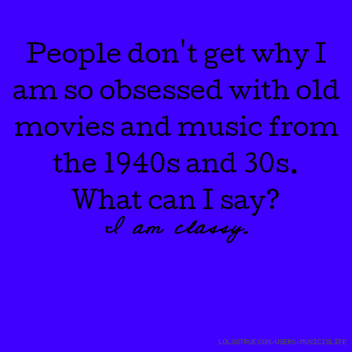 People don't get why I am so obsessed with old movies and music from the 1940s and 30s. What can I say? I am classy.