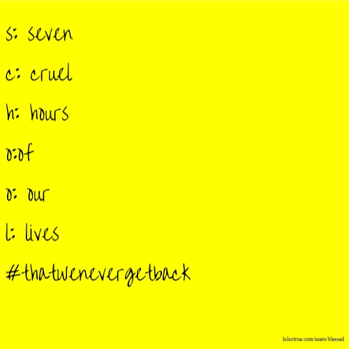 s: seven c: cruel h: hours o:of o: our l: lives #thatwenevergetback