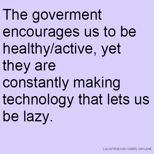 The goverment encourages us to be healthy/active, yet they are constantly making technology that lets us be lazy.