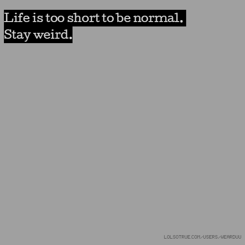 Life is too short to be normal. Stay weird.