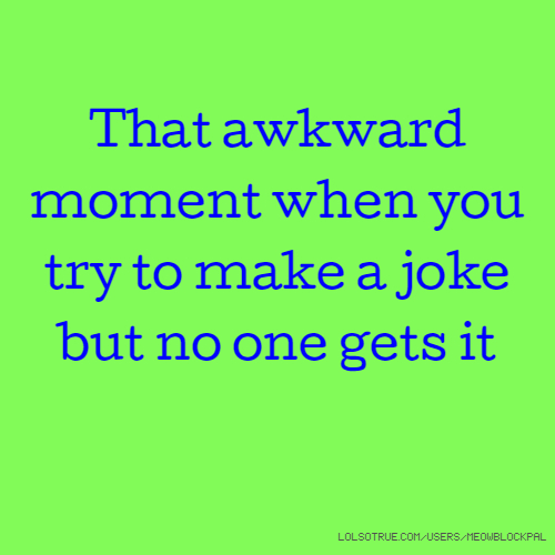 That awkward moment when you try to make a joke but no one gets it