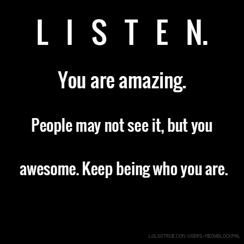 L I S T E N. You are amazing. People may not see it, but you awesome. Keep being who you are.