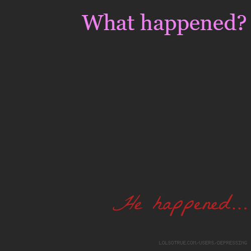 What happened? He happened...
