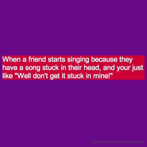 """When a friend starts singing because they have a song stuck in their head, and your just like """"Well don't get it stuck in mine!"""""""
