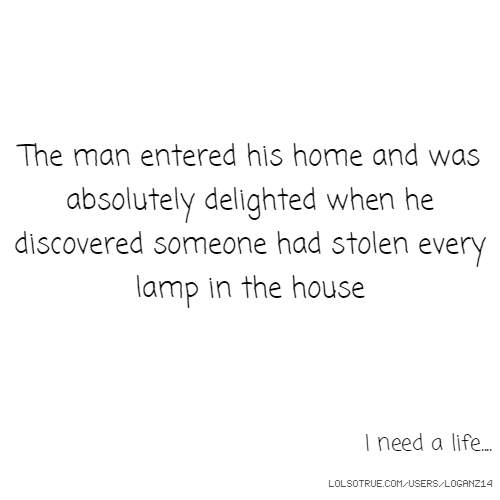 The man entered his home and was absolutely delighted when he discovered someone had stolen every lamp in the house I need a life....