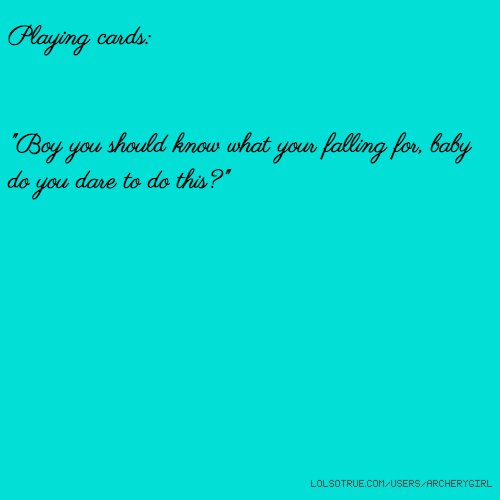 "Playing cards: ""Boy you should know what your falling for, baby do you dare to do this?"""