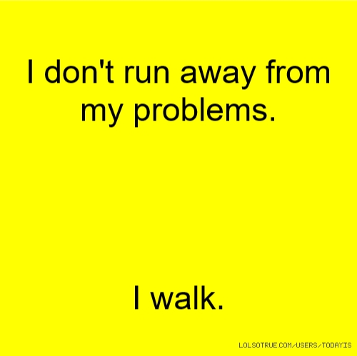 I don't run away from my problems. I walk.
