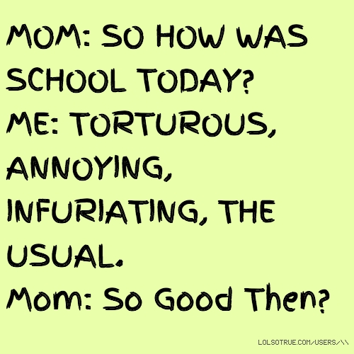 MOM: SO HOW WAS SCHOOL TODAY? ME: TORTUROUS, ANNOYING, INFURIATING, THE USUAL. Mom: So Good Then?
