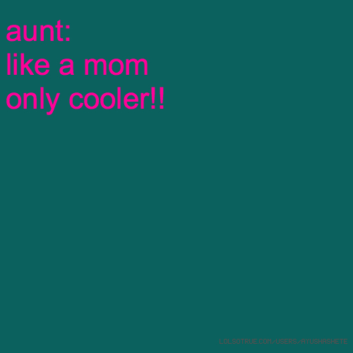 aunt: like a mom only cooler!!