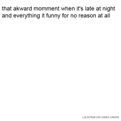 that akward momment when it's late at night and everything it funny for no reason at all