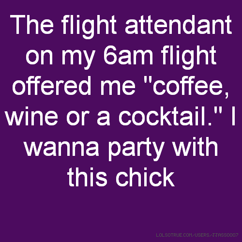 "The flight attendant on my 6am flight offered me ""coffee, wine or a cocktail."" I wanna party with this chick"
