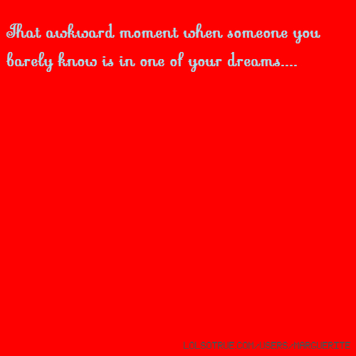 That awkward moment when someone you barely know is in one of your dreams....