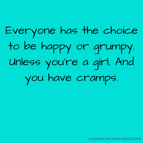 Everyone has the choice to be happy or grumpy. Unless you're a girl. And you have cramps.