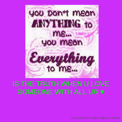 IS THE TRUTH WHEN U LOVE SOMEONE WITH ALL UR ♥