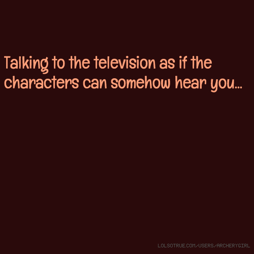 Talking to the television as if the characters can somehow hear you...