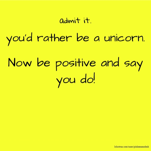 admit it. you'd rather be a unicorn. Now be positive and say you do!