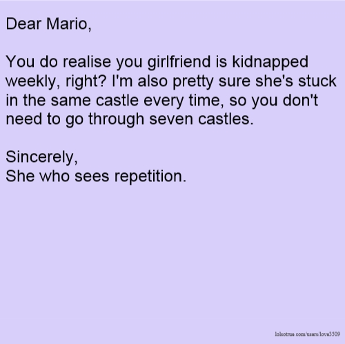 Dear Mario, You do realise you girlfriend is kidnapped weekly, right? I'm also pretty sure she's stuck in the same castle every time, so you don't need to go through seven castles. Sincerely, She who sees repetition.