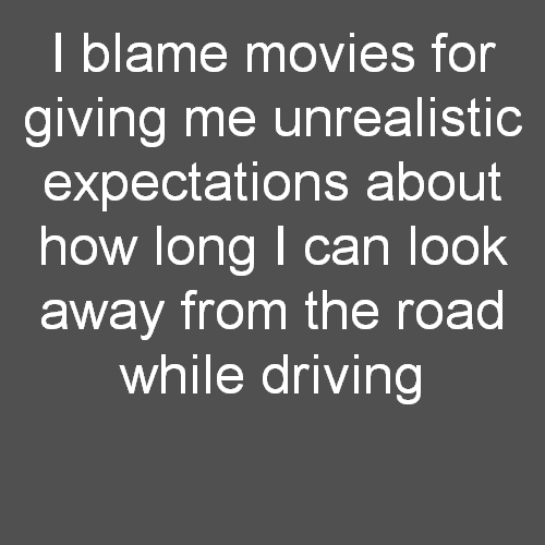 I blame movies for giving me unrealistic expectations about how long I can look away from the road while driving